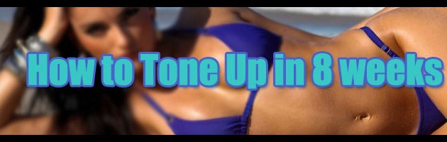 How to tone up in 8 weeks, get fit for fall, Warmed up for Winter, sizzlin for spring or just be hot by summer